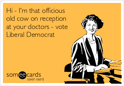 Hi - I'm that officious old cow on reception at your doctors - vote Liberal Democrat