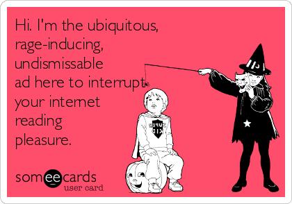 Hi. I'm the ubiquitous, rage-inducing, undismissable ad here to interrupt  your internet  reading pleasure.