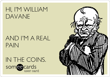HI, I'M WILLIAM DAVANE   AND I'M A REAL PAIN  IN THE COINS.
