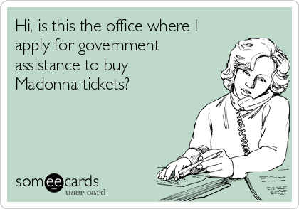 Hi, is this the office where I apply for government assistance to buy Madonna tickets?