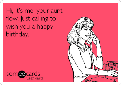 Hi, it's me, your aunt flow. Just calling to wish you a happy birthday.