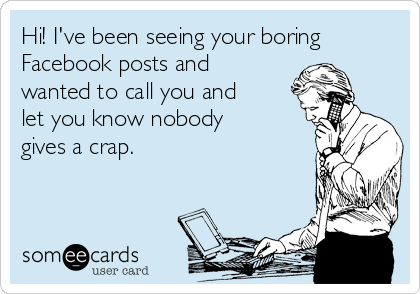 Hi! I've been seeing your boring Facebook posts and wanted to call you and let you know nobody gives a crap.