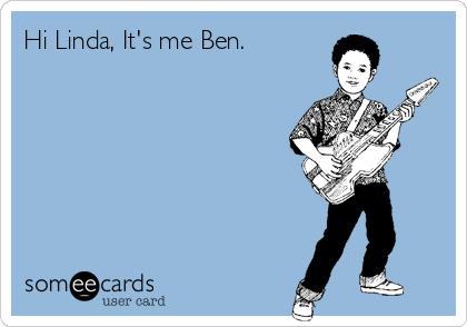 Hi Linda, It's me Ben.
