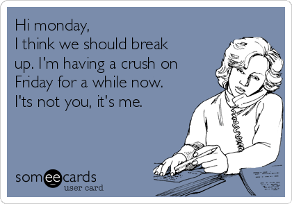 Hi monday,  I think we should break up. I'm having a crush on Friday for a while now. I'ts not you, it's me.