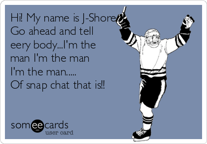 Hi! My name is J-Shore.  Go ahead and tell eery body...I'm the man I'm the man I'm the man..... Of snap chat that is!!