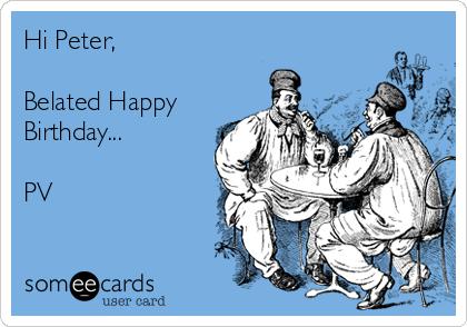 Hi Peter,  Belated Happy Birthday...  PV