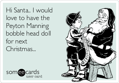 Hi Santa.. I would love to have the Peyton Manning bobble head doll for next Christmas...