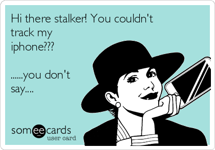 Hi there stalker! You couldn't track my iphone???  ......you don't say....