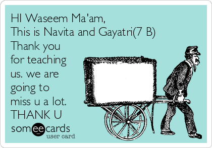 HI Waseem Ma'am, This is Navita and Gayatri(7 B) Thank you for teaching us. we are going to miss u a lot. THANK U