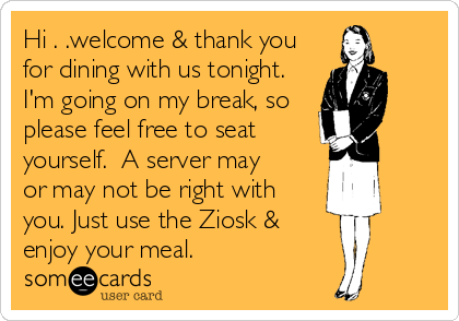 Hi . .welcome & thank you for dining with us tonight. I'm going on my break, so please feel free to seat yourself.  A server may or may not be right with you. Just use the Ziosk &  enjoy your meal.