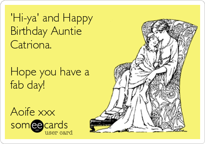 'Hi-ya' and Happy Birthday Auntie Catriona.  Hope you have a fab day!  Aoife xxx