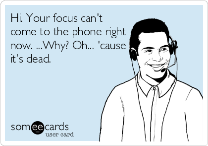 Hi. Your focus can't come to the phone right now. ...Why? Oh... 'cause it's dead.