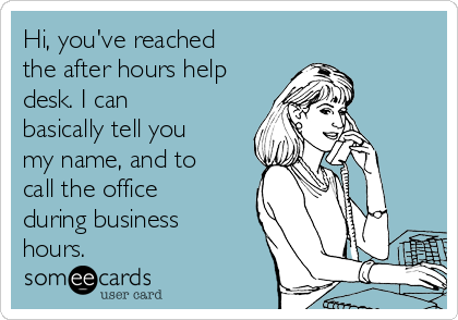 Hi, you've reached the after hours help desk. I can basically tell you my name, and to call the office during business hours.