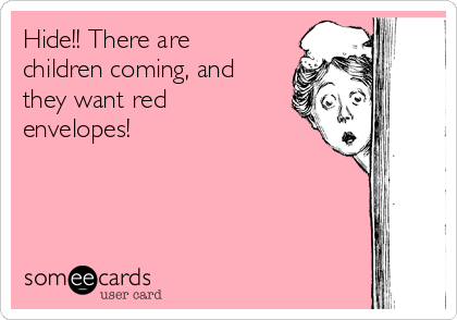 Hide!! There are children coming, and they want red envelopes!