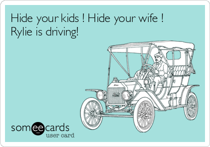 Hide your kids ! Hide your wife ! Rylie is driving!