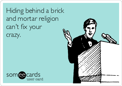 Hiding behind a brick and mortar religion can't fix your crazy.