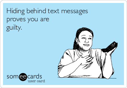 Hiding behind text messages proves you are guilty.
