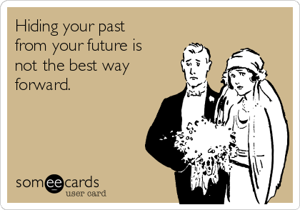 Hiding your past from your future is not the best way forward.