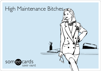 High Maintenance Bitches.