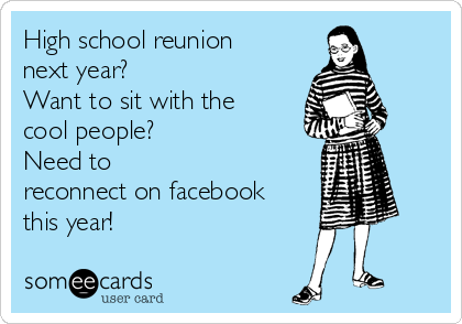 High school reunion next year?  Want to sit with the cool people? Need to reconnect on facebook this year!