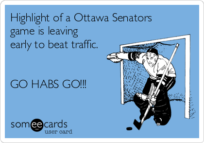 Highlight of a Ottawa Senators game is leaving early to beat traffic.    GO HABS GO!!!