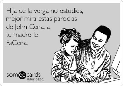 Hija de la verga no estudies, mejor mira estas parodias de John Cena, a tu madre le FaCena.