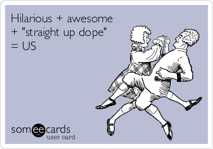"Hilarious + awesome + ""straight up dope"" = US"