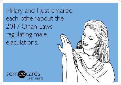 Hillary and I just emailed each other about the 2017 Onan Laws regulating male ejaculations.