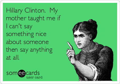 Hillary Clinton.  My mother taught me if I can't say something nice about someone then say anything at all.