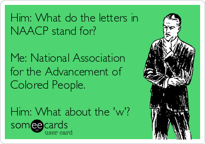 Him: What do the letters in NAACP stand for?  Me: National Association for the Advancement of Colored People.  Him: What about the 'w'?