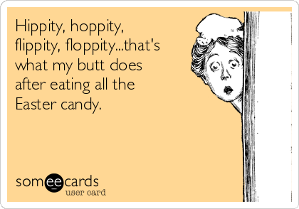 Hippity, hoppity, flippity, floppity...that's what my butt does after eating all the Easter candy.