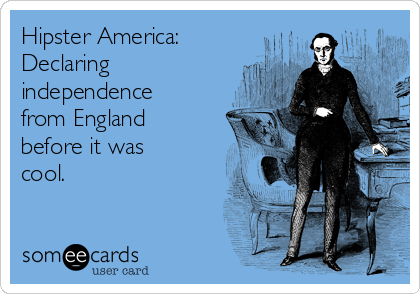 Hipster America: Declaring independence from England before it was cool.