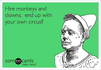 Hire monkeys and clowns;  end up with your own circus!!