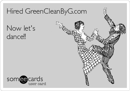 Hired GreenCleanByG.com  Now let's dance!!