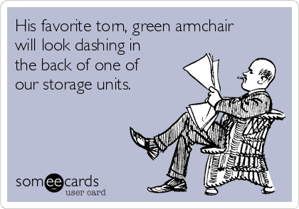 His favorite torn, green armchair will look dashing in the back of one of our storage units.