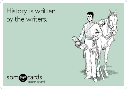 History is written by the writers.
