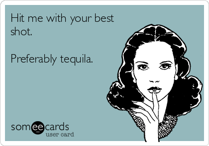 Hit me with your best shot.  Preferably tequila.