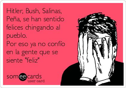 """Hitler, Bush, Salinas, Peña, se han sentido felices chingando al pueblo. Por eso ya no confío en la gente que se siente """"feliz"""""""
