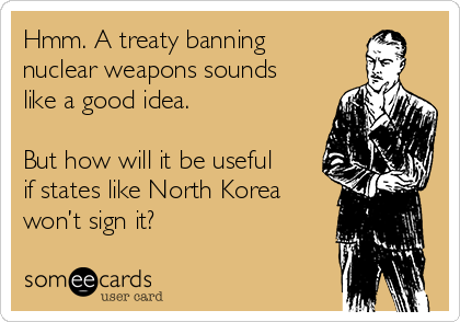 Hmm. A treaty banning nuclear weapons sounds like a good idea.   But how will it be useful if states like North Korea won't sign it?