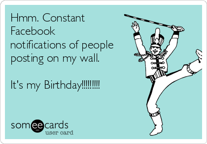 Hmm. Constant Facebook notifications of people posting on my wall.  It's my Birthday!!!!!!!!!