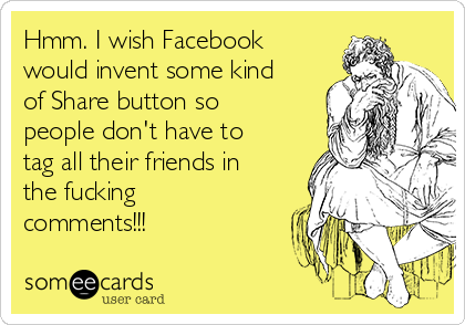 Hmm. I wish Facebook would invent some kind of Share button so people don't have to tag all their friends in the fucking comments!!!