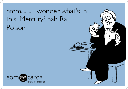 hmm........ I wonder what's in this. Mercury? nah Rat Poison