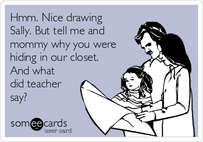 Hmm. Nice drawing Sally. But tell me and mommy why you were hiding in our closet. And what did teacher say?