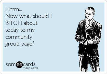 Hmm... Now what should I BITCH about  today to my  community  group page?