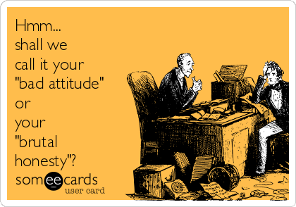 """Hmm... shall we  call it your """"bad attitude"""" or  your  """"brutal honesty""""?"""