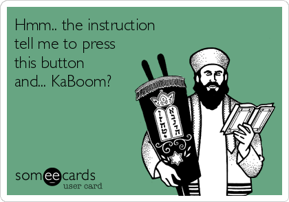 Hmm.. the instruction tell me to press this button and... KaBoom?