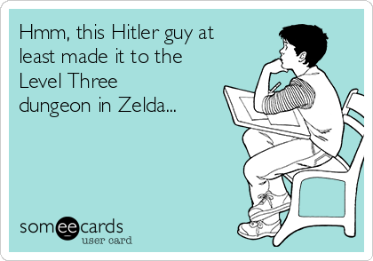 Hmm, this Hitler guy at least made it to the Level Three dungeon in Zelda...
