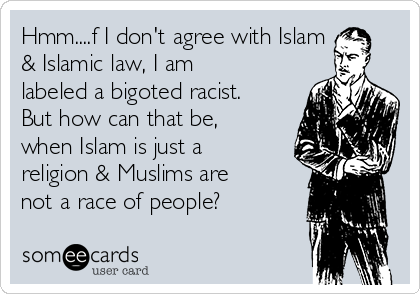 Hmm....f I don't agree with Islam & Islamic law, I am labeled a bigoted racist. But how can that be, when Islam is just a religion & Muslims are not a race of people?