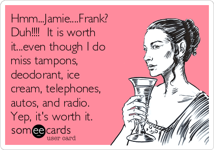 Hmm...Jamie....Frank?  Duh!!!!  It is worth it...even though I do miss tampons, deodorant, ice cream, telephones, autos, and radio.  Yep, it's worth it.