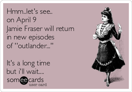 Hmm..let's see.. on April 9 Jamie Fraser will return in new episodes  of ''outlander...''  It's a long time but i'll wait....